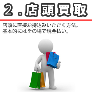 店頭買取 店頭に直接お持込みいただく方法です。