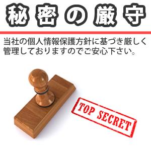 秘密厳守 当社の個人情報保護方針に基づき、プライバシー情報は厳しく管理しておりますのでご安心下さい。